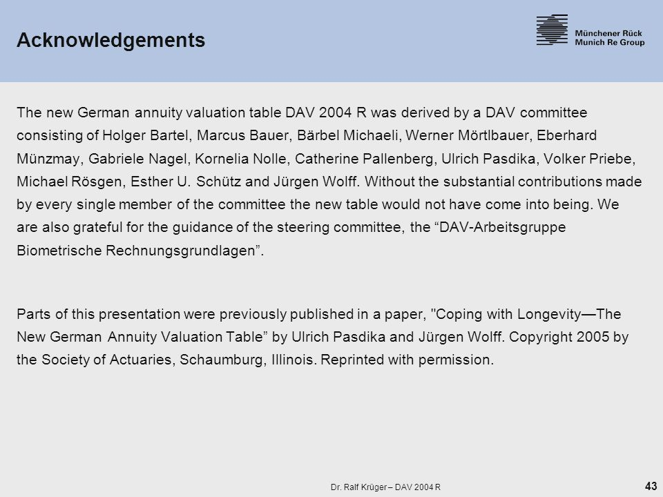 43 Dr. Ralf Krüger – DAV 2004 R Acknowledgements The new German annuity valuation table DAV 2004 R was derived by a DAV committee consisting of Holger