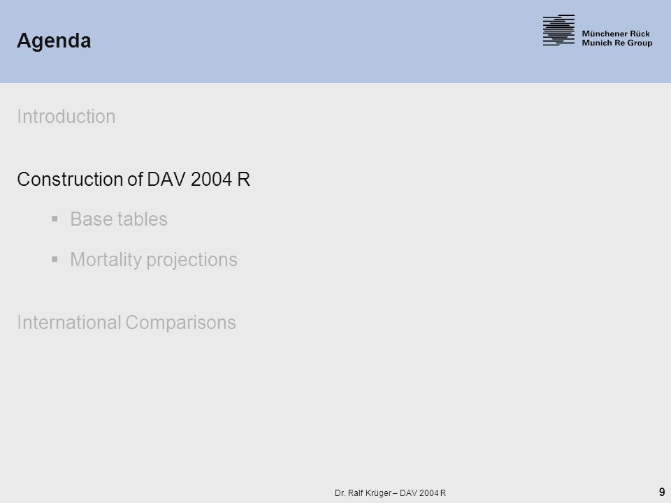 9 Dr. Ralf Krüger – DAV 2004 R Agenda Introduction Construction of DAV 2004 R  Base tables  Mortality projections International Comparisons