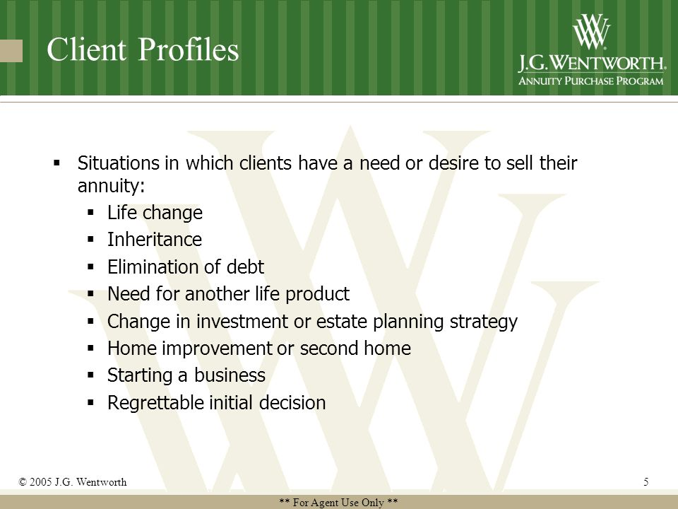 ** For Agent Use Only ** © 2005 J.G. Wentworth5 Client Profiles  Situations in which clients have a need or desire to sell their annuity:  Life chan