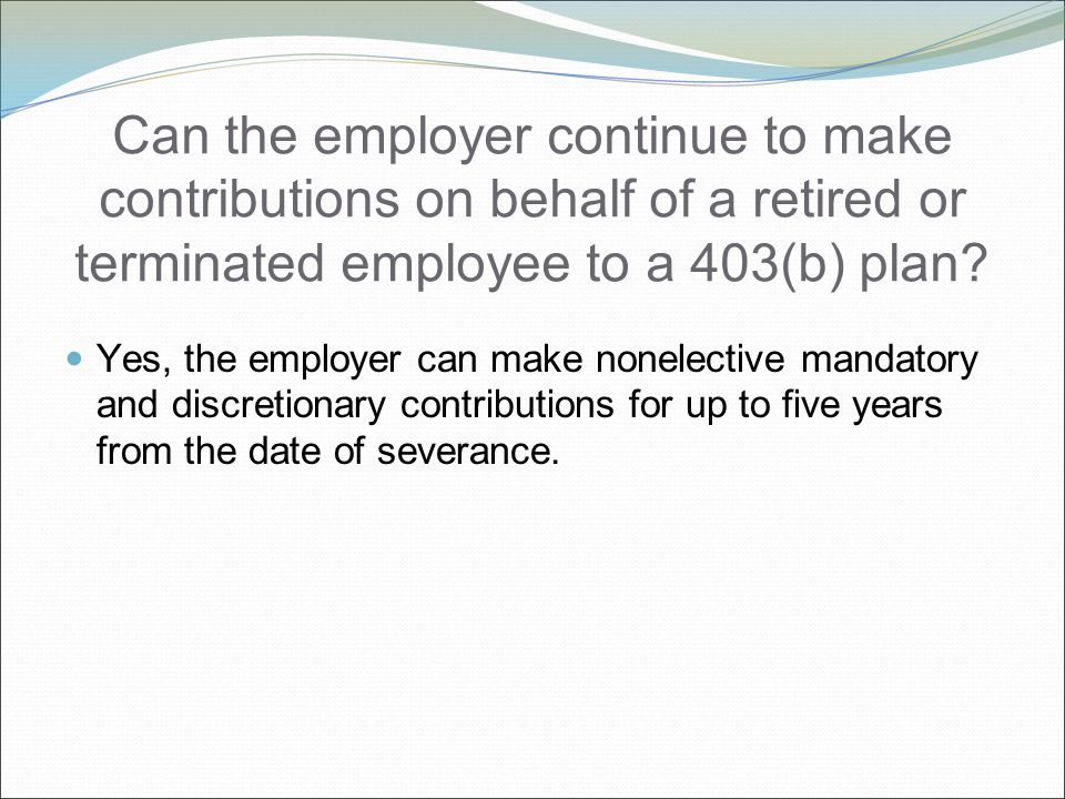 Can the employer continue to make contributions on behalf of a retired or terminated employee to a 403(b) plan.