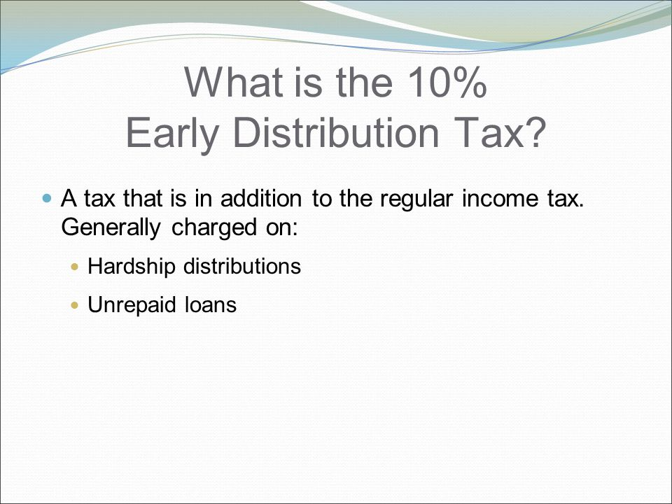 What is the 10% Early Distribution Tax. A tax that is in addition to the regular income tax.