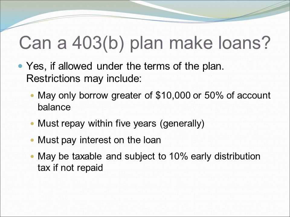 Can a 403(b) plan make loans. Yes, if allowed under the terms of the plan.