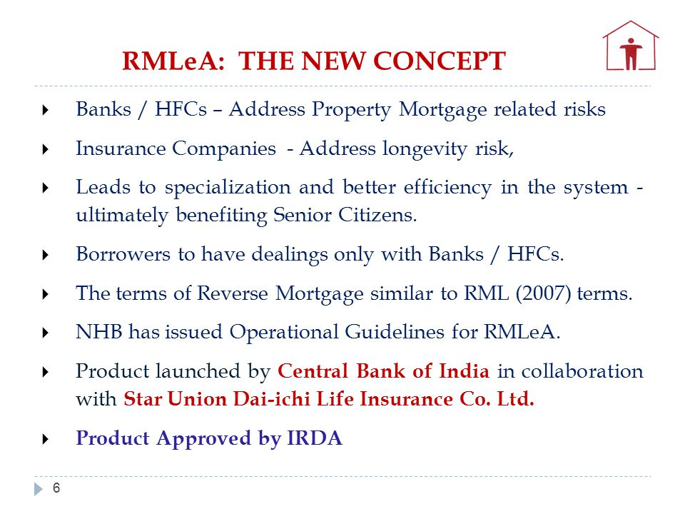 6  Banks / HFCs – Address Property Mortgage related risks  Insurance Companies - Address longevity risk,  Leads to specialization and better efficiency in the system - ultimately benefiting Senior Citizens.