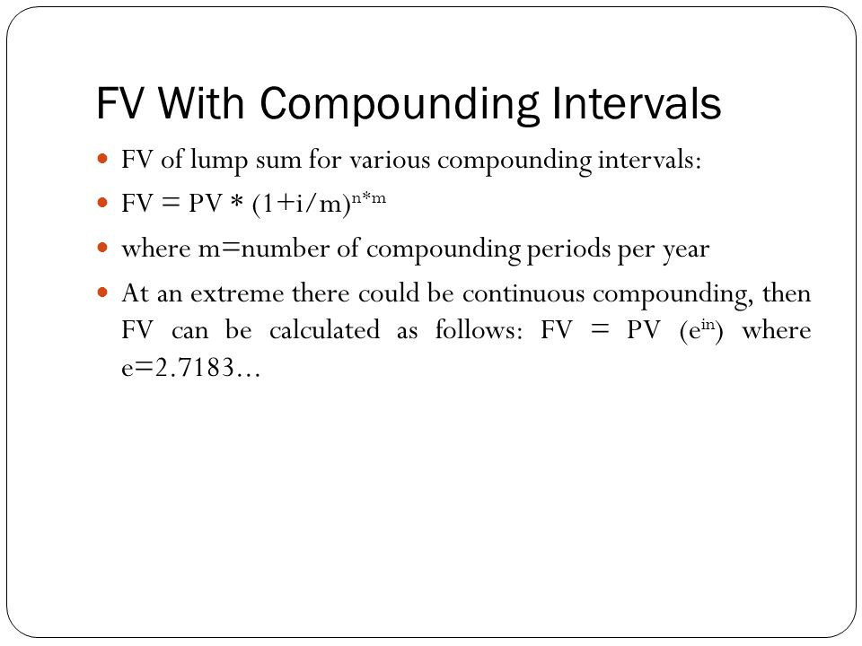 FV With Compounding Intervals FV of lump sum for various compounding intervals: FV = PV * (1+i/m) n*m where m=number of compounding periods per year A