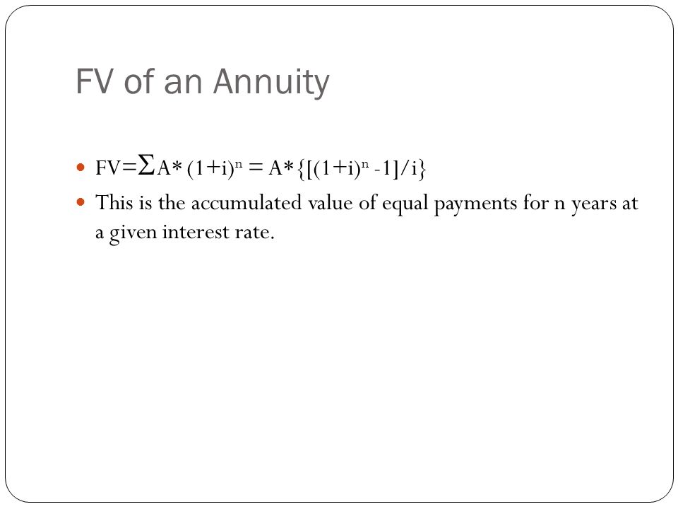 FV of an Annuity FV=  A* (1+i) n = A*{[(1+i) n -1]/i} This is the accumulated value of equal payments for n years at a given interest rate.