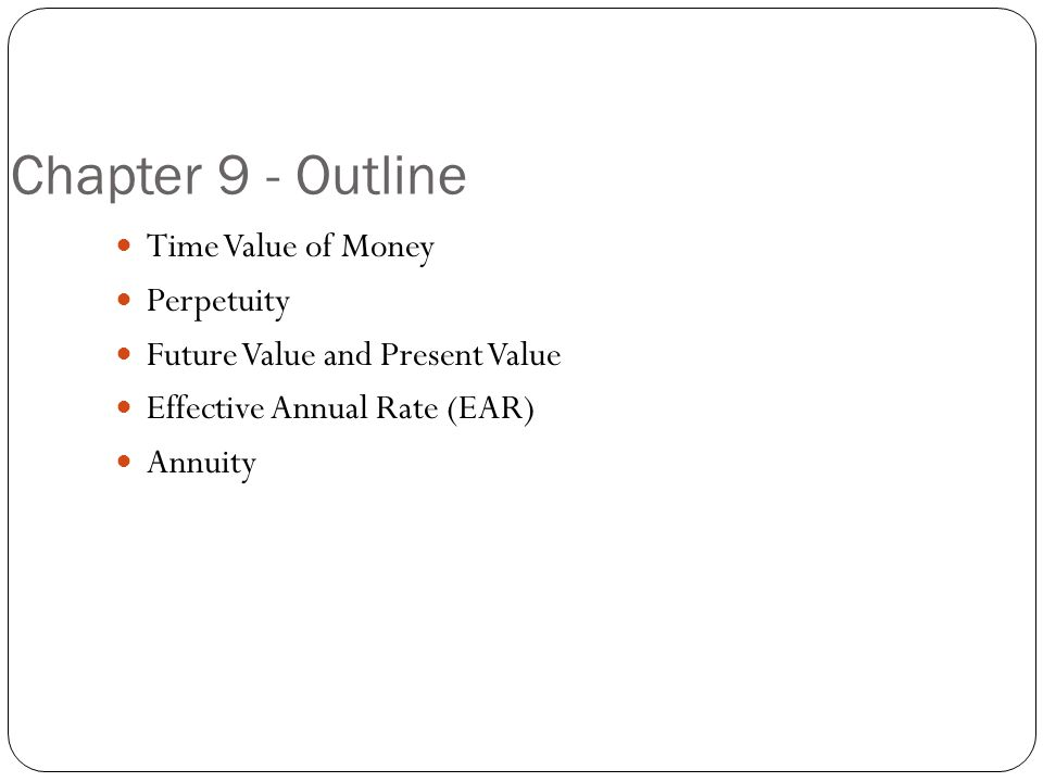 Chapter 9 - Outline Time Value of Money Perpetuity Future Value and Present Value Effective Annual Rate (EAR) Annuity