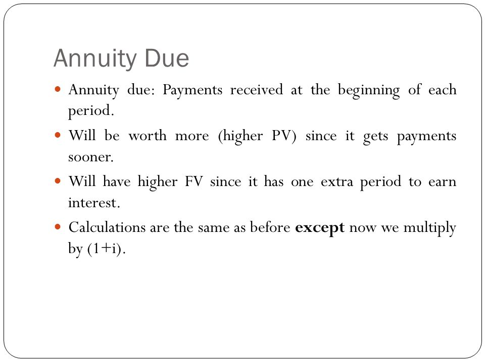 Annuity Due Annuity due: Payments received at the beginning of each period. Will be worth more (higher PV) since it gets payments sooner. Will have hi