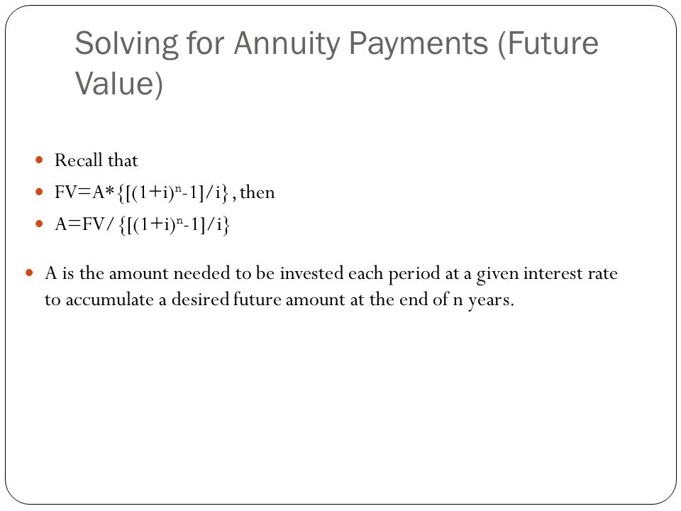 Solving for Annuity Payments (Future Value) Recall that FV=A*{[(1+i) n -1]/i}, then A=FV/{[(1+i) n -1]/i} A is the amount needed to be invested each p