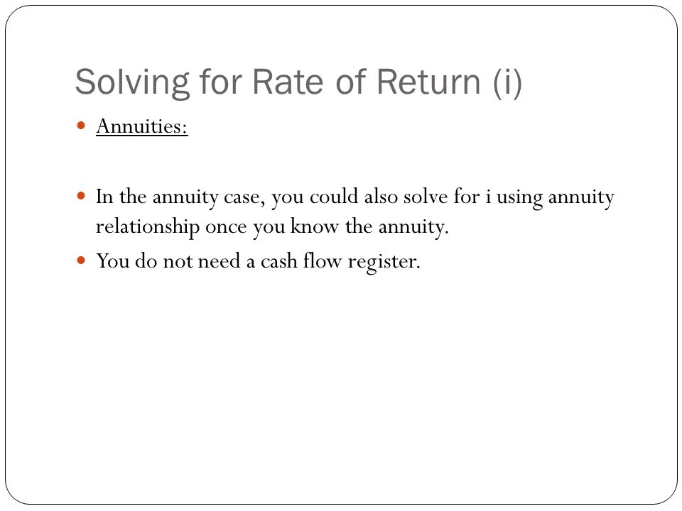 Solving for Rate of Return (i) Annuities: In the annuity case, you could also solve for i using annuity relationship once you know the annuity. You do
