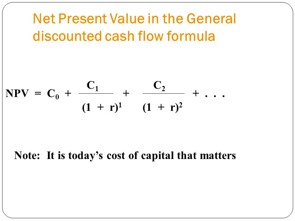 Net Present Value in the General discounted cash flow formula NPV = C 0 + + +... Note: It is today's cost of capital that matters C 1 C 2 (1 + r) 1 (1