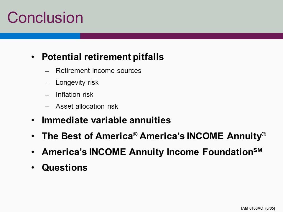 Conclusion IAM-0160AO (6/05) Potential retirement pitfalls –Retirement income sources –Longevity risk –Inflation risk –Asset allocation risk Immediate variable annuities The Best of America ® America's INCOME Annuity ® America's INCOME Annuity Income Foundation SM Questions