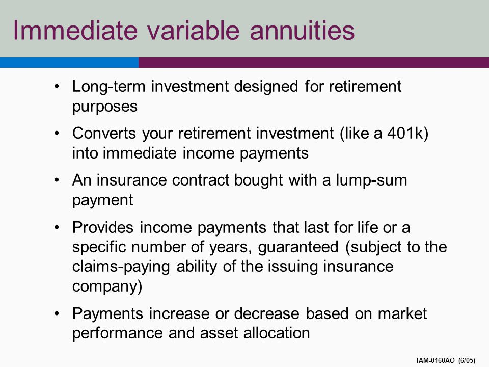 Immediate variable annuities Long-term investment designed for retirement purposes Converts your retirement investment (like a 401k) into immediate income payments An insurance contract bought with a lump-sum payment Provides income payments that last for life or a specific number of years, guaranteed (subject to the claims-paying ability of the issuing insurance company) Payments increase or decrease based on market performance and asset allocation IAM-0160AO (6/05)