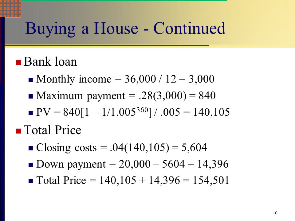 10 Buying a House - Continued Bank loan Monthly income = 36,000 / 12 = 3,000 Maximum payment =.28(3,000) = 840 PV = 840[1 – 1/1.005 360 ] /.005 = 140,105 Total Price Closing costs =.04(140,105) = 5,604 Down payment = 20,000 – 5604 = 14,396 Total Price = 140,105 + 14,396 = 154,501
