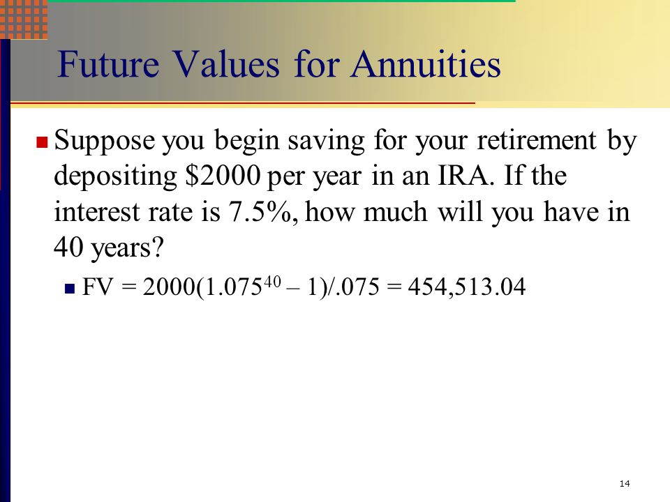 14 Future Values for Annuities Suppose you begin saving for your retirement by depositing $2000 per year in an IRA.