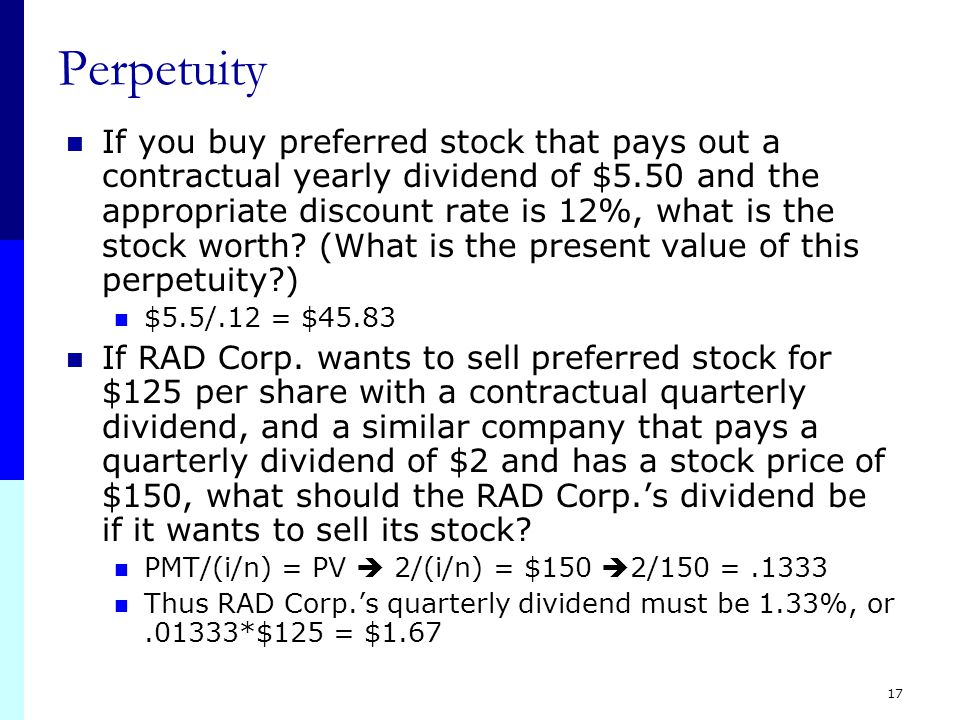 17 Perpetuity If you buy preferred stock that pays out a contractual yearly dividend of $5.50 and the appropriate discount rate is 12%, what is the stock worth.