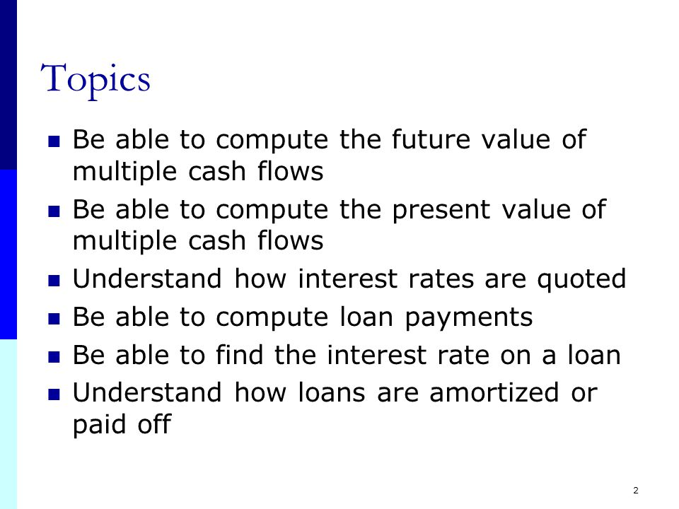 2 Topics Be able to compute the future value of multiple cash flows Be able to compute the present value of multiple cash flows Understand how interest rates are quoted Be able to compute loan payments Be able to find the interest rate on a loan Understand how loans are amortized or paid off
