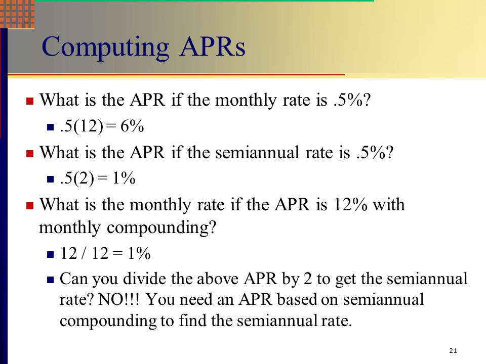 21 Computing APRs What is the APR if the monthly rate is.5%?.5(12) = 6% What is the APR if the semiannual rate is.5%?.5(2) = 1% What is the monthly rate if the APR is 12% with monthly compounding.