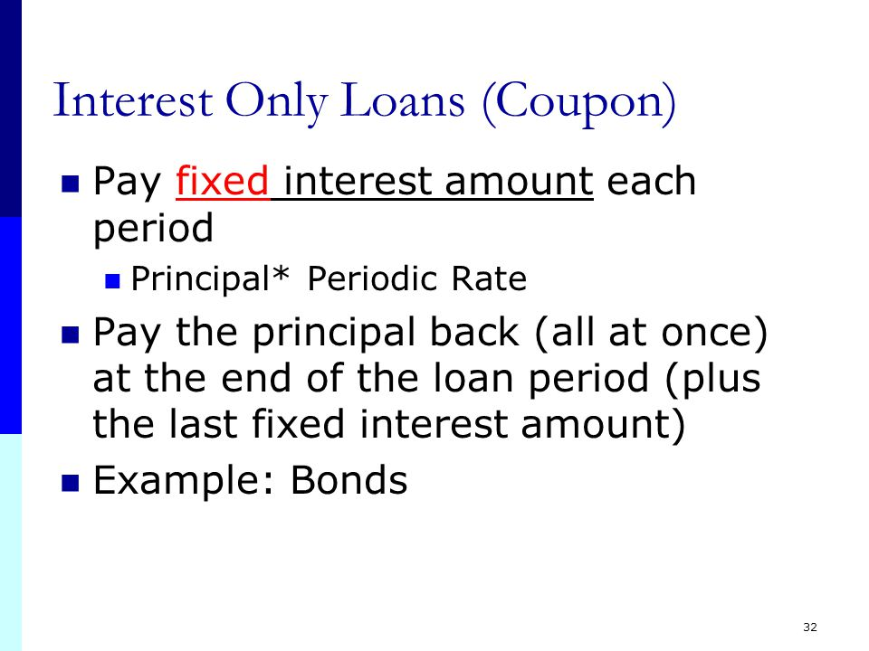 32 Interest Only Loans (Coupon) Pay fixed interest amount each period Principal* Periodic Rate Pay the principal back (all at once) at the end of the loan period (plus the last fixed interest amount) Example: Bonds