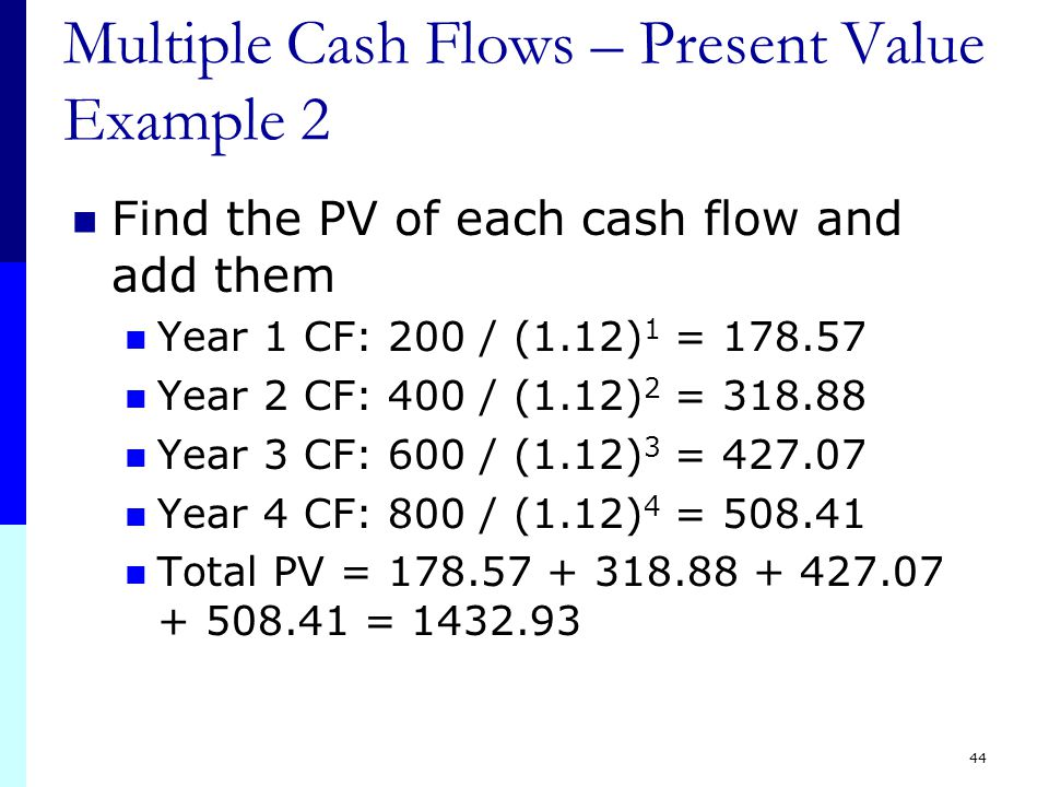 44 Multiple Cash Flows – Present Value Example 2 Find the PV of each cash flow and add them Year 1 CF: 200 / (1.12) 1 = 178.57 Year 2 CF: 400 / (1.12) 2 = 318.88 Year 3 CF: 600 / (1.12) 3 = 427.07 Year 4 CF: 800 / (1.12) 4 = 508.41 Total PV = 178.57 + 318.88 + 427.07 + 508.41 = 1432.93