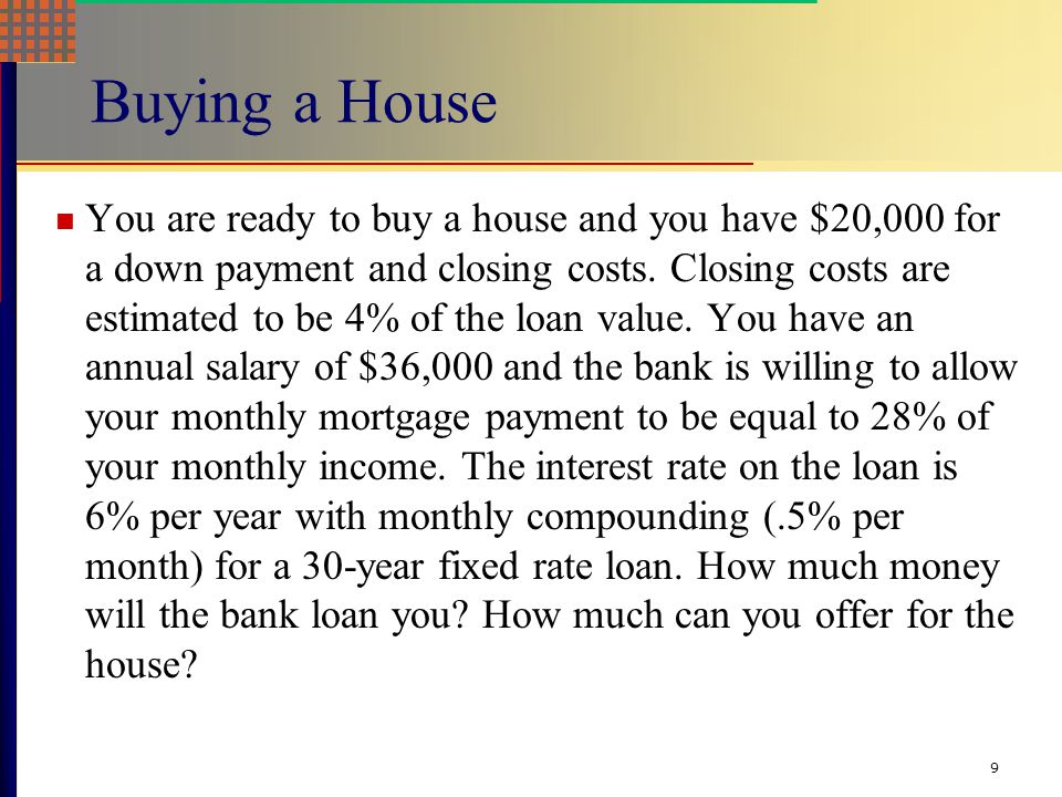 9 Buying a House You are ready to buy a house and you have $20,000 for a down payment and closing costs.