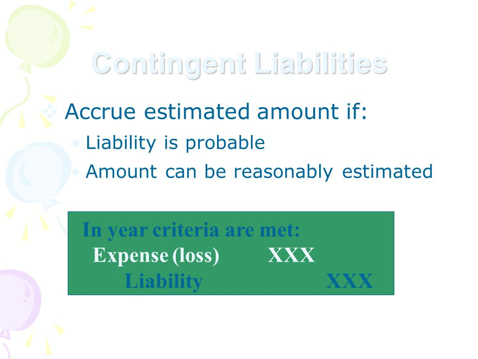  Accrue estimated amount if: Liability is probable Amount can be reasonably estimated Contingent Liabilities In year criteria are met: Expense(loss)XXX Liability XXX