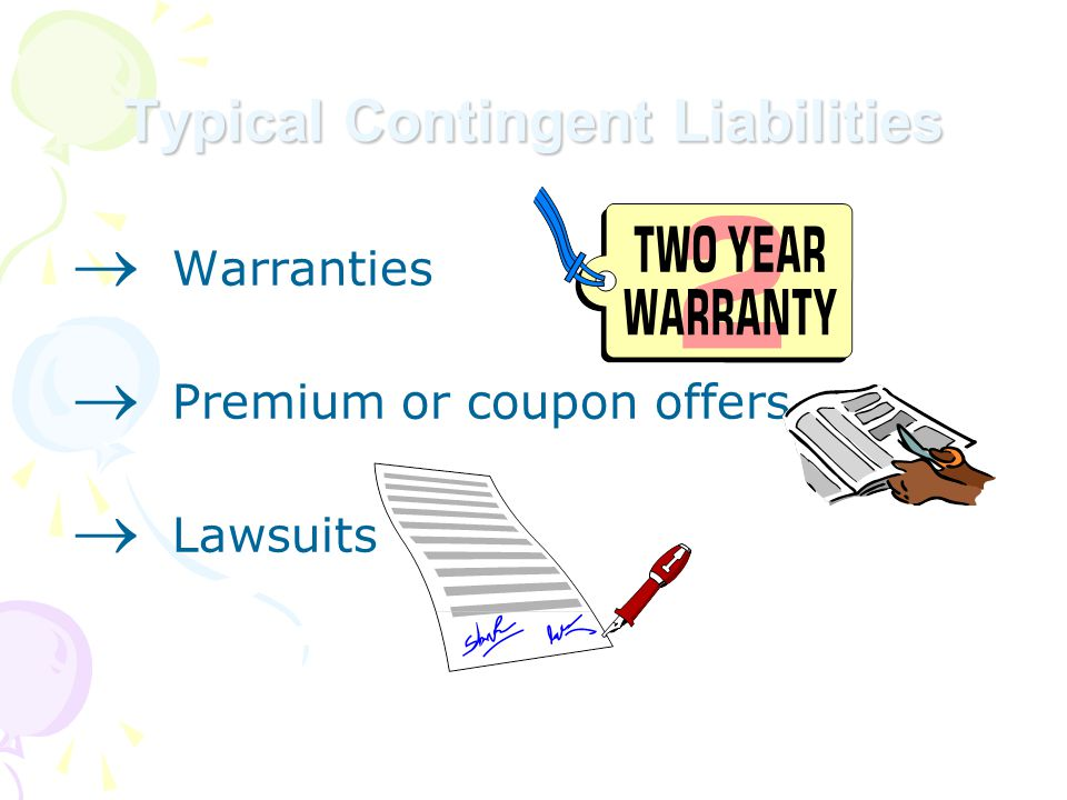  Warranties  Premium or coupon offers  Lawsuits Typical Contingent Liabilities