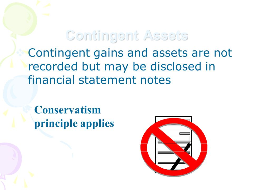 Contingent Assets  Contingent gains and assets are not recorded but may be disclosed in financial statement notes  Conservatism principle applies