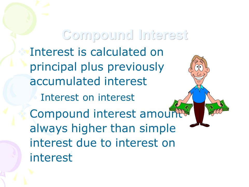 Compound Interest  Interest is calculated on principal plus previously accumulated interest Interest on interest  Compound interest amount always higher than simple interest due to interest on interest
