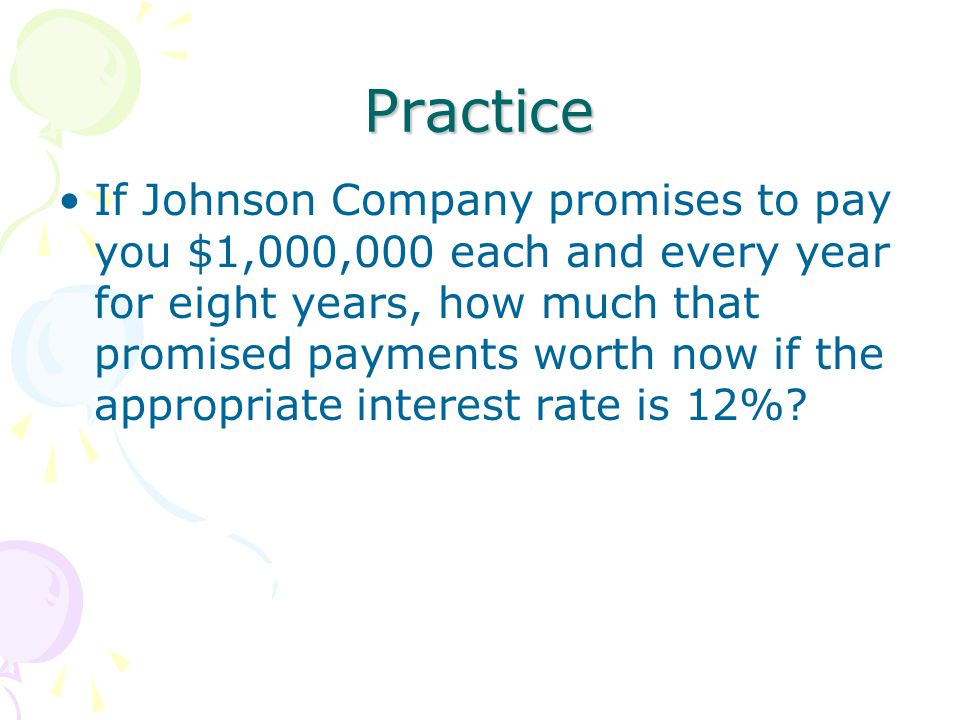Practice If Johnson Company promises to pay you $1,000,000 each and every year for eight years, how much that promised payments worth now if the appropriate interest rate is 12%?