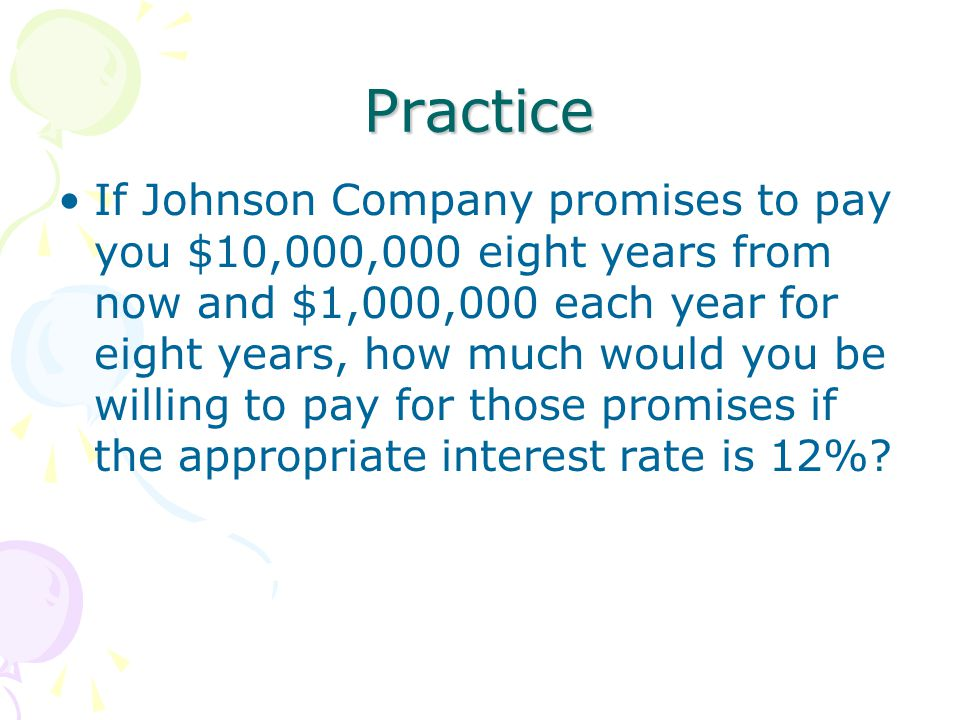 Practice If Johnson Company promises to pay you $10,000,000 eight years from now and $1,000,000 each year for eight years, how much would you be willing to pay for those promises if the appropriate interest rate is 12%