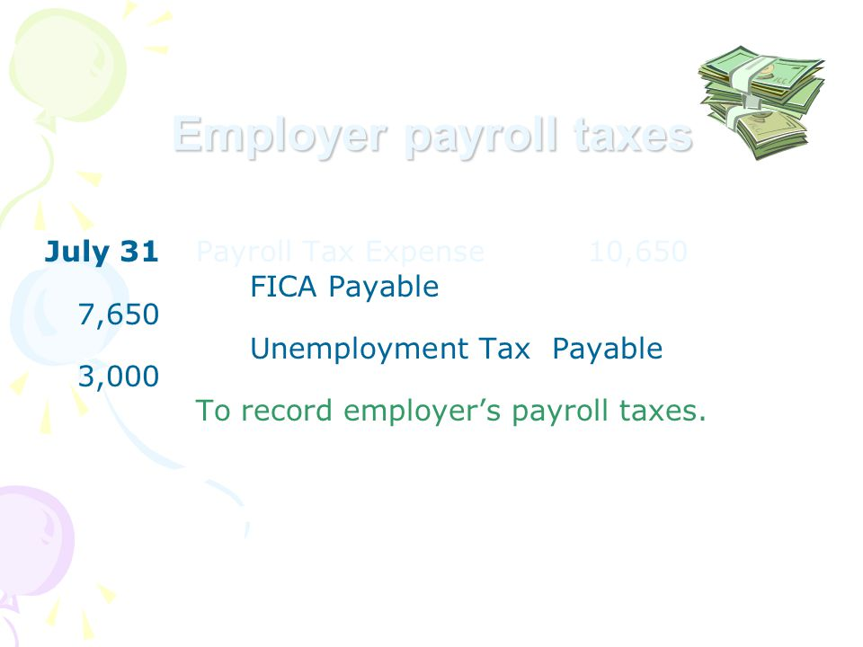 Employer payroll taxes July 31Payroll Tax Expense 10,650 FICA Payable 7,650 Unemployment Tax Payable 3,000 To record employer's payroll taxes.