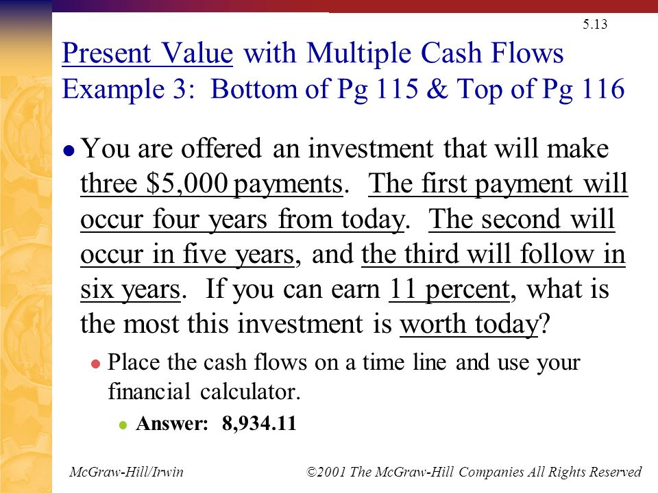 McGraw-Hill/Irwin ©2001 The McGraw-Hill Companies All Rights Reserved 5.13 Present Value with Multiple Cash Flows Example 3: Bottom of Pg 115 & Top of Pg 116 You are offered an investment that will make three $5,000 payments.