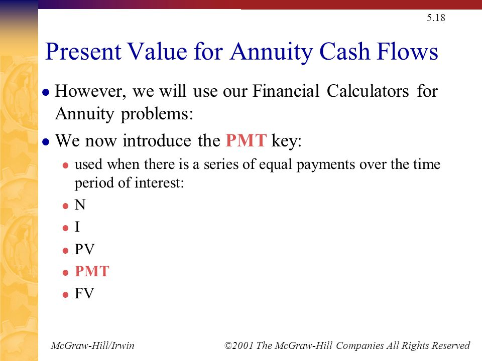 McGraw-Hill/Irwin ©2001 The McGraw-Hill Companies All Rights Reserved 5.18 Present Value for Annuity Cash Flows However, we will use our Financial Calculators for Annuity problems: We now introduce the PMT key: used when there is a series of equal payments over the time period of interest: N I PV PMT FV