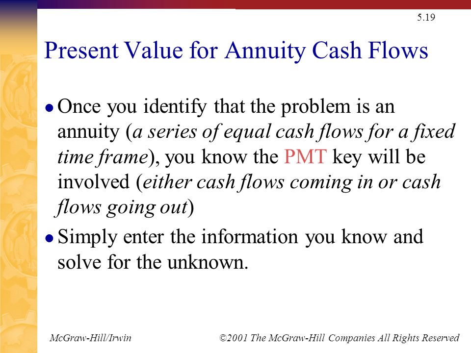 McGraw-Hill/Irwin ©2001 The McGraw-Hill Companies All Rights Reserved 5.19 Present Value for Annuity Cash Flows Once you identify that the problem is an annuity (a series of equal cash flows for a fixed time frame), you know the PMT key will be involved (either cash flows coming in or cash flows going out) Simply enter the information you know and solve for the unknown.
