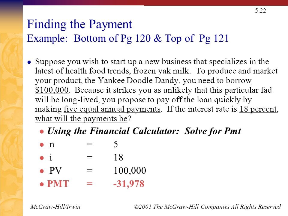 McGraw-Hill/Irwin ©2001 The McGraw-Hill Companies All Rights Reserved 5.22 Finding the Payment Example: Bottom of Pg 120 & Top of Pg 121 Suppose you wish to start up a new business that specializes in the latest of health food trends, frozen yak milk.
