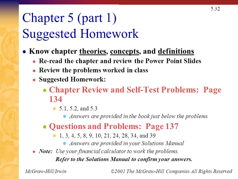 McGraw-Hill/Irwin ©2001 The McGraw-Hill Companies All Rights Reserved 5.32 Chapter 5 (part 1) Suggested Homework Know chapter theories, concepts, and definitions Re-read the chapter and review the Power Point Slides Review the problems worked in class Suggested Homework: Chapter Review and Self-Test Problems: Page 134 5.1, 5.2, and 5.3 Answers are provided in the book just below the problems Questions and Problems: Page 137 1, 3, 4, 5, 8, 9, 10, 21, 24, 28, 34, and 39 Answers are provided in your Solutions Manual Note: Use your financial calculator to work the problems.