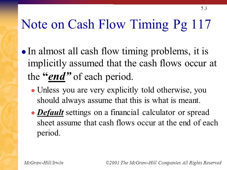 McGraw-Hill/Irwin ©2001 The McGraw-Hill Companies All Rights Reserved 5.3 Note on Cash Flow Timing Pg 117 In almost all cash flow timing problems, it is implicitly assumed that the cash flows occur at the end of each period.