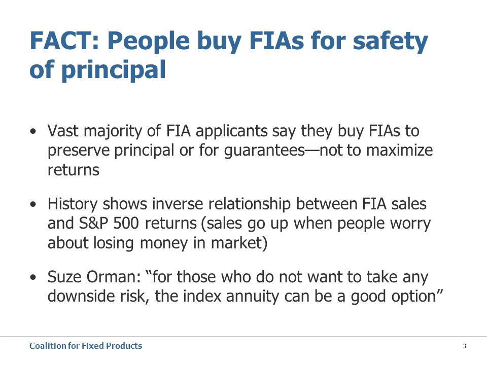Coalition for Fixed Products 3 Vast majority of FIA applicants say they buy FIAs to preserve principal or for guarantees—not to maximize returns History shows inverse relationship between FIA sales and S&P 500 returns (sales go up when people worry about losing money in market) Suze Orman: for those who do not want to take any downside risk, the index annuity can be a good option FACT: People buy FIAs for safety of principal