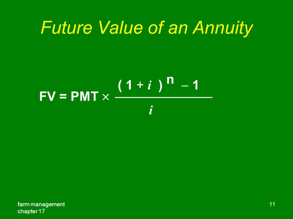 farm management chapter 17 11 Future Value of an Annuity FV = PMT  ( 1 + i ) n  1 i