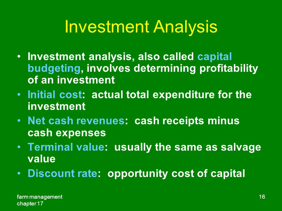 farm management chapter 17 16 Investment Analysis Investment analysis, also called capital budgeting, involves determining profitability of an investment Initial cost: actual total expenditure for the investment Net cash revenues: cash receipts minus cash expenses Terminal value: usually the same as salvage value Discount rate: opportunity cost of capital