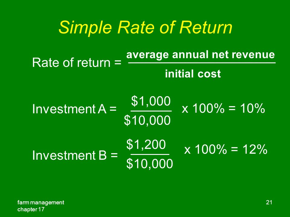 farm management chapter 17 21 Simple Rate of Return Rate of return = Investment A = Investment B = average annual net revenue initial cost $1,000 $10,000 x 100% = 10% $1,200 $10,000 x 100% = 12%