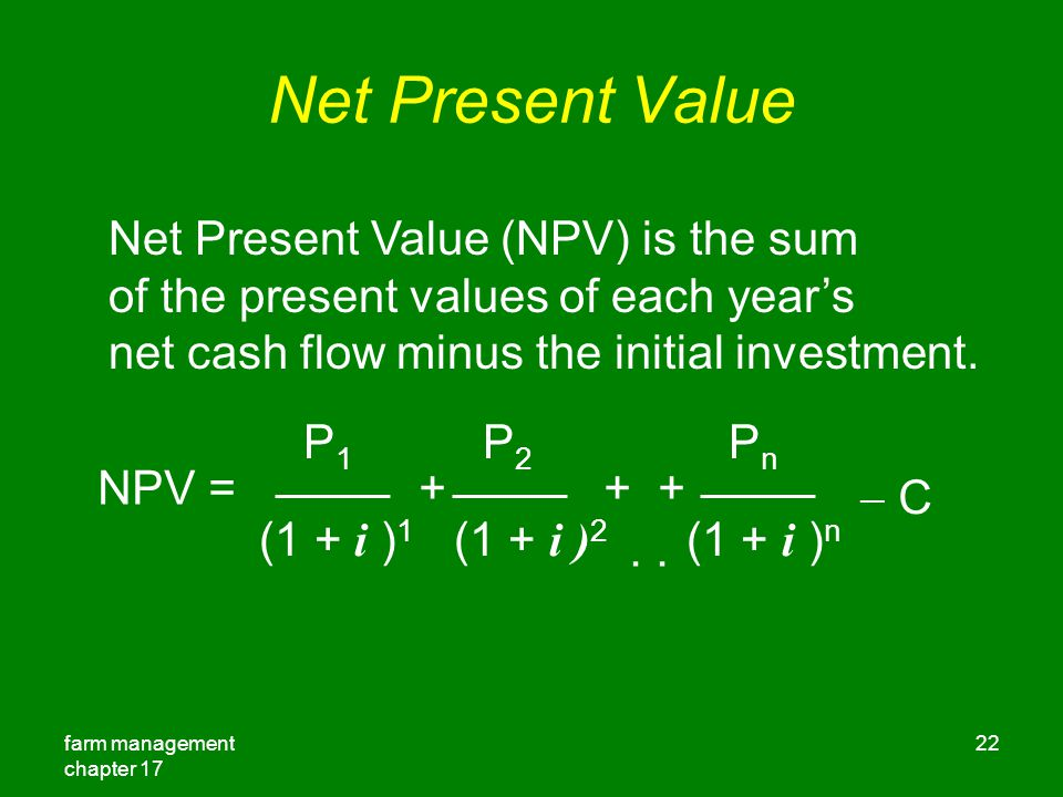 farm management chapter 17 22 Net Present Value Net Present Value (NPV) is the sum of the present values of each year's net cash flow minus the initial investment.