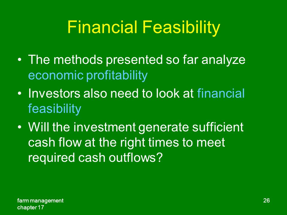 farm management chapter 17 26 Financial Feasibility The methods presented so far analyze economic profitability Investors also need to look at financial feasibility Will the investment generate sufficient cash flow at the right times to meet required cash outflows?