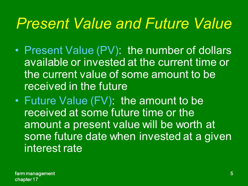 farm management chapter 17 5 Present Value and Future Value Present Value (PV): the number of dollars available or invested at the current time or the current value of some amount to be received in the future Future Value (FV): the amount to be received at some future time or the amount a present value will be worth at some future date when invested at a given interest rate
