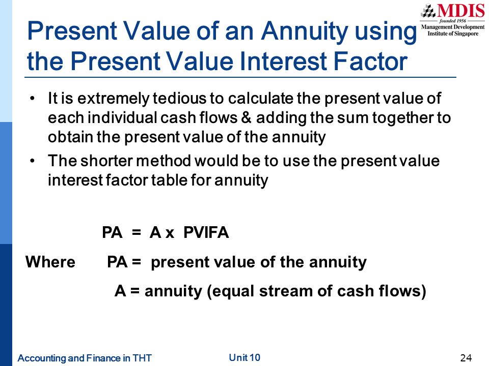 Accounting and Finance in THT Unit 10 24 Present Value of an Annuity using the Present Value Interest Factor It is extremely tedious to calculate the