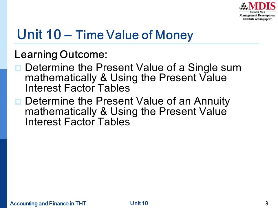 Accounting and Finance in THT Unit 10 4 Concept of Time Value of Money  It is important to understand the Time Value of Money as:  One dollar today may be worth more or less than a dollar tomorrow  Interest rates have effects on the value of money  Interest rates have widespread influence over decisions made by business