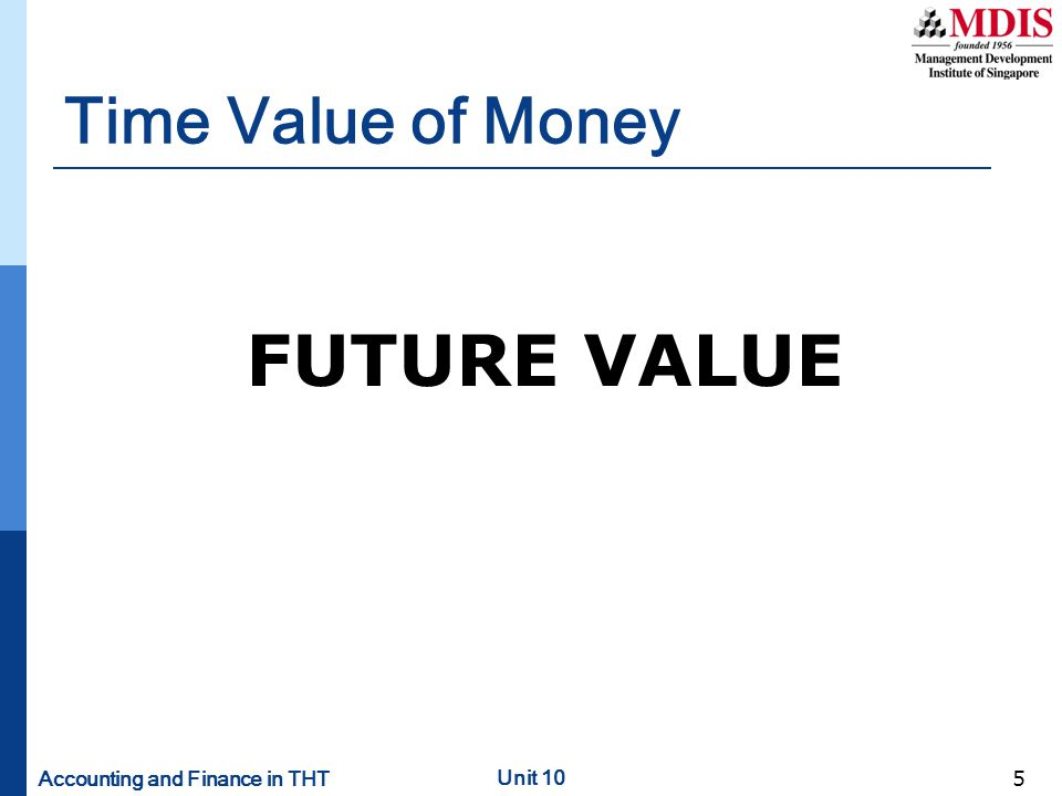 Accounting and Finance in THT Unit 10 6 Determination of Future Value of Money using the Flat Rate Basis Using the mathematical formula: FV n = PV (1 + i ) n Where FV n = the future value of the investment at the end of year n PV = initial principal or amount invested at the beginning of year 1 i = annual rate of interest