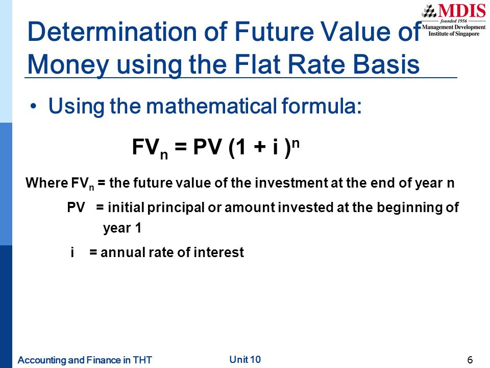 Accounting and Finance in THT Unit 10 6 Determination of Future Value of Money using the Flat Rate Basis Using the mathematical formula: FV n = PV (1