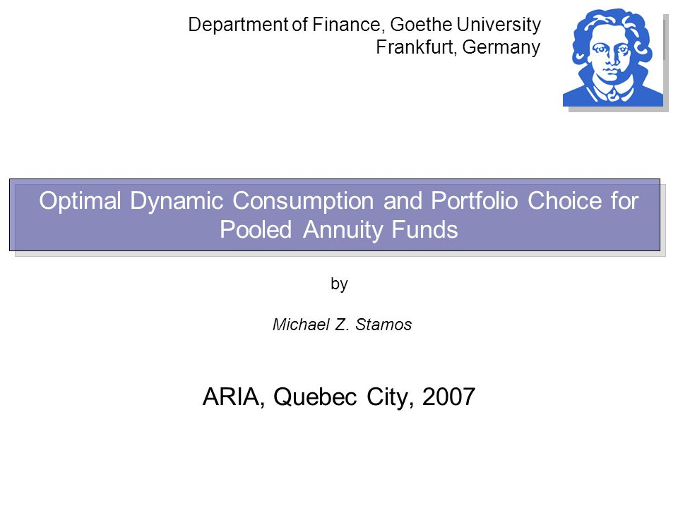 Optimal Dynamic Consumption and Portfolio Choice for Pooled Annuity Funds by Michael Z. Stamos ARIA, Quebec City, 2007 Department of Finance, Goethe U