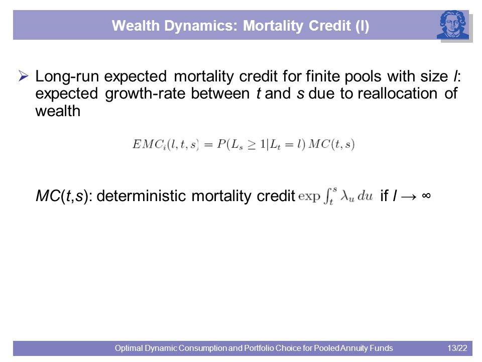 13/22Optimal Dynamic Consumption and Portfolio Choice for Pooled Annuity Funds Wealth Dynamics: Mortality Credit (I)  Long-run expected mortality credit for finite pools with size l: expected growth-rate between t and s due to reallocation of wealth MC(t,s): deterministic mortality credit if l → ∞